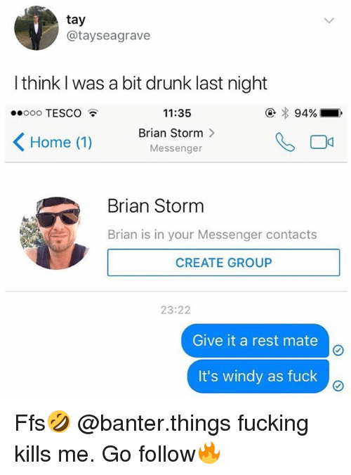 Drunk, Fucking, and Fuck: tay  @tayseagrave  l think I was a bit drunk last night  11:35  Brian Storm 〉  Messenger  ooooo TESCO  < Home (1)  Brian Storm  Brian is in your Messenger contacts  CREATE GROUP  23:22  Give it a rest mate  It's windy as fuck Ffs🤣 @banter.things fucking kills me. Go follow🔥