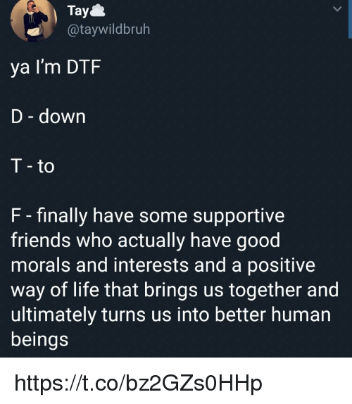 Dtf, Friends, and Life: Tay  @taywildbruh  ya I'm DTF  D - down  T - to  F - finally have some supportive  friends who actually have good  morals and interests and a positive  way of life that brings us together and  ultimately turns us into better human  beings https://t.co/bz2GZs0HHp