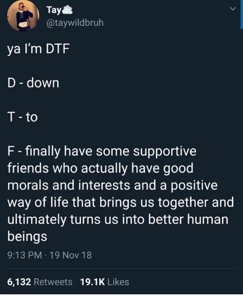 Dtf, Friends, and Life: Tay  @taywildbruh  ya I'm DTF  D - down  T - to  F - finally have some supportive  friends who actually have good  morals and interests and a positive  way of life that brings us together and  ultimately turns us into better human  beings  9:13 PM 19 Nov 18  6,132 Retweets 19.1K Likes