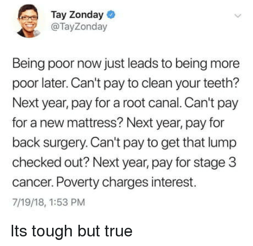 True, Cancer, and Mattress: Tay Zonday  @TayZonday  Being poor now just leads to being more  poor later. Can't pay to clean your teeth?  Next year, pay for a root canal. Can't pay  for a new mattress? Next year, pay for  back surgery. Can't pay to get that lump  checked out? Next year, pay for stage 3  cancer. Poverty charges interest.  7/19/18, 1:53 PM Its tough but true