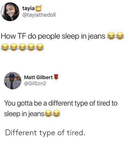 Dank, Sleep, and 🤖: tayia  @tayiathedoll  How TF do people sleep in jeans  Matt Gilbert  @GilSzn2  You gotta be a different type of tired to  sleep in jeans Different type of tired.