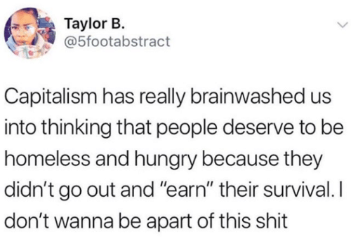 """Homeless, Hungry, and Capitalism: Taylor B.  @5footabstract  Capitalism has really brainwashed us  into thinking that people deserve to be  homeless and hungry because they  didn't go out and """"earn"""" their survival. I  don't wanna be apart of this shit"""