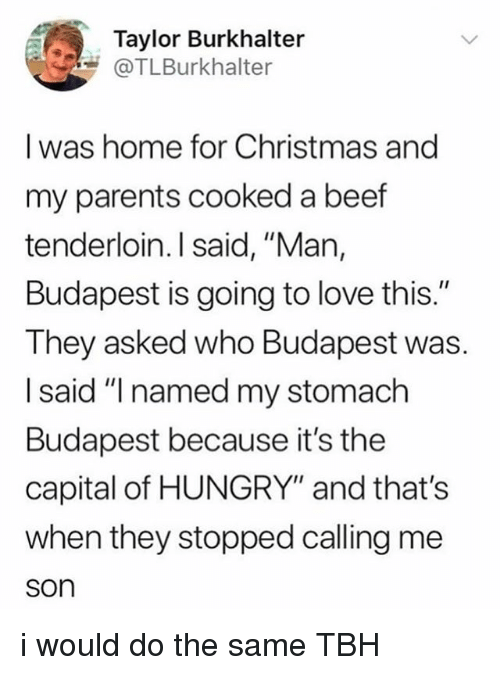 """Beef, Christmas, and Hungry: Taylor Burkhalter  @TLBurkhalter  I was home for Christmas and  my parents cooked a beef  tenderloin. I said, """"Man,  Budapest is going to love this.""""  They asked who Budapest was.  I said """"I named my stomach  Budapest because it's the  capital of HUNGRY"""" and that's  when they stopped calling me  son i would do the same TBH"""