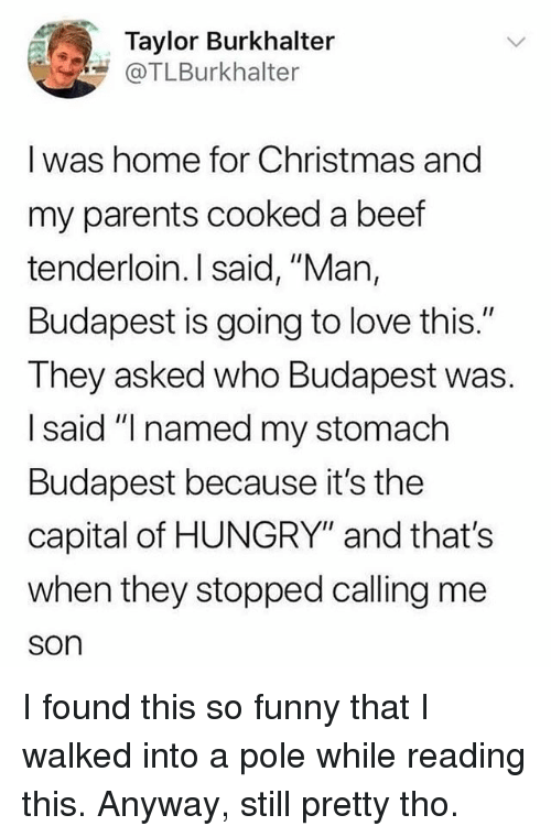 "Beef, Christmas, and Funny: Taylor Burkhalter  @TLBurkhalter  I was home for Christmas and  my parents cooked a beef  tenderloin. I said, ""Man,  Budapest is going to love this.""  They asked who Budapest was.  I said ""I named my stomach  Budapest because it's the  capital of HUNGRY"" and that's  when they stopped calling me  son I found this so funny that I walked into a pole while reading this. Anyway, still pretty tho."