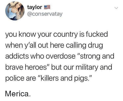 "Memes, Police, and Brave: taylor  @conservatay  you know your country is fucked  when y'all out here calling drug  addicts who overdose ""strong and  brave heroes"" but our military and  police are ""killers and pigs."" Merica."