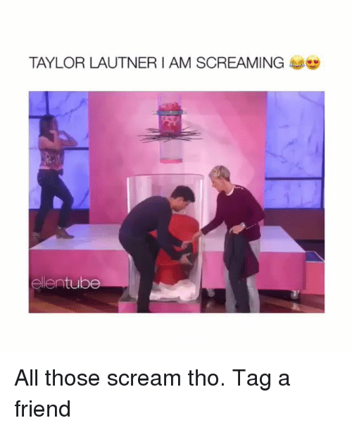 Memes, Scream, and 🤖: TAYLOR LAUTNER I AM SCREAMING  ellentube All those scream tho. Tag a friend