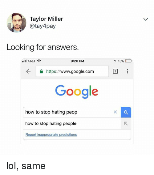 Google, Lol, and At&t: Taylor Miller  @tay 4pay  Looking for answers.  ill AT&T  9:20 PM  ← 숄 https://www.google.com  Google  how to stop hating peop  how to stop hating people  Report inappropriate predictions lol, same
