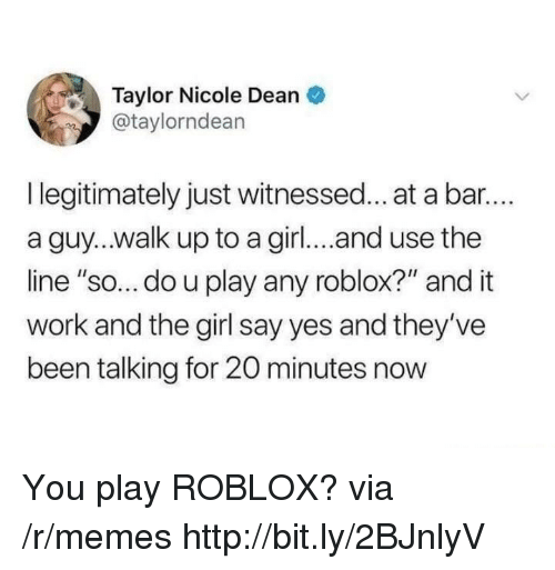 "Memes, Work, and Girl: Taylor Nicole Dean  @taylorndean  I legitimately just witnessed... at a bar..  a guy...walk up to a girl... and use the  line ""so... do u play any roblox?"" and it  work and the girl say yes and they've  been talking for 20 minutes now You play ROBLOX? via /r/memes http://bit.ly/2BJnlyV"
