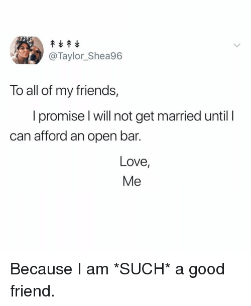Friends, Love, and Good: @Taylor_Shea96  To all of my friends,  I promise l will not get married until I  can afford an open bar.  Love  Me Because I am *SUCH* a good friend.