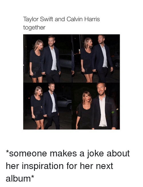 Taylor Swift, Jokes, and Calvin Harris: Taylor Swift and Calvin Harris  together *someone makes a joke about her inspiration for her next album*