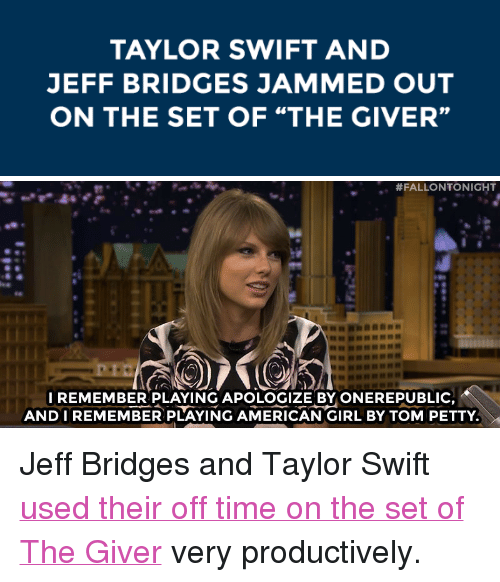 "Petty, Target, and Taylor Swift: TAYLOR SWIFT AND  JEFF BRIDGES JAMMED OUT  ON THE SET OF ""THE GIVER""   #FALLONTONIGHT  I REMEMBER PLAYING APOLOGIZE BY ONEREPUBLIC  ANDIREMEMBER PLAYING AMERICAN GIRL BY TOM PETTY <p>Jeff Bridges and Taylor Swift <a href=""http://www.nbc.com/the-tonight-show/segments/10371"" target=""_blank"">used their off time on the set of The Giver</a> very productively.</p>"