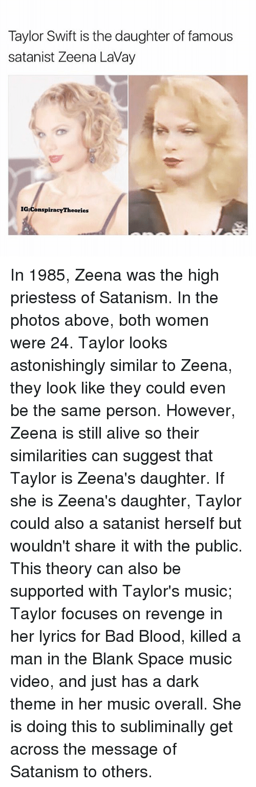 Alive, Bad, and Bad Blood: Taylor Swift is the daughter of famous  satanist Zeena Lavay  IG Conspiracy Th In 1985, Zeena was the high priestess of Satanism. In the photos above, both women were 24. Taylor looks astonishingly similar to Zeena, they look like they could even be the same person. However, Zeena is still alive so their similarities can suggest that Taylor is Zeena's daughter. If she is Zeena's daughter, Taylor could also a satanist herself but wouldn't share it with the public. This theory can also be supported with Taylor's music; Taylor focuses on revenge in her lyrics for Bad Blood, killed a man in the Blank Space music video, and just has a dark theme in her music overall. She is doing this to subliminally get across the message of Satanism to others.