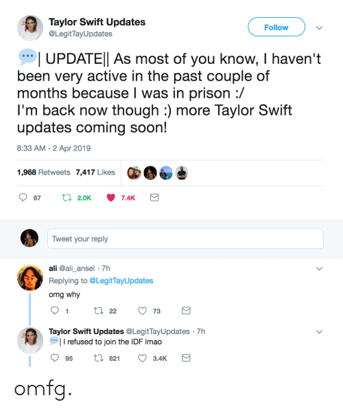 Ali, Omg, and Soon...: Taylor Swift Updates  @LegitTayUpdates  Follow  UPDATEl As most of you know, I haven't  been very active in the past couple of  months because l was in prison :/  I'm back now though :) more Taylor Swift  updates coming soon!  8:33 AM - 2 Apr 2019  1,968 Retweets 7,417 Likes  Tweet your reply  ali @ali_ansel 7h  Replying to @LegitTayUpdates  omg why  9tl22 73  Taylor Swift Updates @LegitTayUpdates 7h  I refused to join the IDF Imao  95 t 82 3.4K omfg.