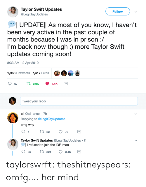 Ali, Omg, and Soon...: Taylor Swift Updates  @LegitTayUpdates  Follow  UPDATEl As most of you know, I haven't  been very active in the past couple of  months because l was in prison :/  I'm back now though :) more Taylor Swift  updates coming soon!  8:33 AM - 2 Apr 2019  1,968 Retweets 7,417 Likes  Tweet your reply  ali @ali_ansel 7h  Replying to @LegitTayUpdates  omg why  9tl22 73  Taylor Swift Updates @LegitTayUpdates 7h  I refused to join the IDF Imao  95 t 82 3.4K taylorswrft: theshitneyspears:  omfg….  her mind