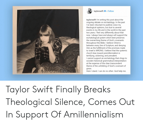 Church, God, and Life: taylorswift .Follow  taylorswift I'm writing this post about the  ongoing debate on eschatology. In the past  I've been reluctant to publicly voice my  theological opinions, but due to several  events in my life and in the world in the past  two years, I feel very differently about that  now. I always have and always will support the  eschatological system which best preserves  the overarching theme of God's covenants  throughout the Bible. I believe Christ is  between every line of Scripture, and denying  Him as the fulfillment of the promises made  to Israel is WRONG. I believe that the systemic  church bias toward premillennialism is  terrifying, sickening, and prevalent.  I cannot support an eschatology that clings to  wooden historical-grammatical interpretation  at the expense of the clear transcendent  theme of the unfolding of God's covenant of  grace.  Here I stand. I can do no other. God help me. Taylor Swift Finally Breaks Theological Silence, Comes Out In Support Of Amillennialism