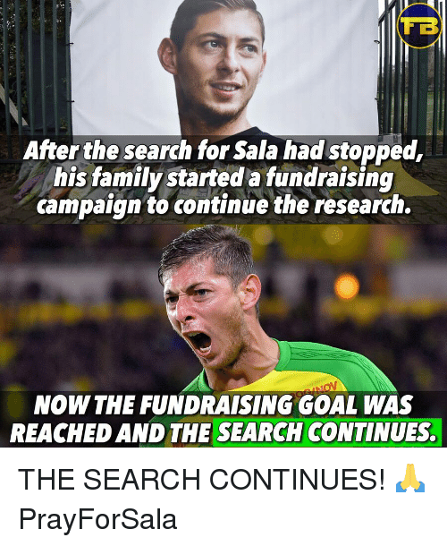 Family, Memes, and Goal: TB  After the search for Sala had stopped,  his family started a fundraising  campaign to continue the research.  NOW THE FUNDRAISING GOAL WAS  REACHED AND THE SEARCH CONTINUES. THE SEARCH CONTINUES! 🙏 PrayForSala