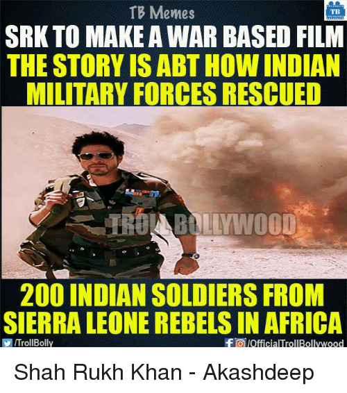 Africa, Bailey Jay, and Memes: TB Memes  TB  SRK TO MAKE AWAR BASED FILM  THE STORY ISABTHOW INDIAN  MILITARY FORCES RESCUED  200 INDIAN SOLDIERS FROM  SIERRA LEONE REBELS IN AFRICA  VIITrollBolly  f pofficialTrollBollywood Shah Rukh Khan - Akashdeep