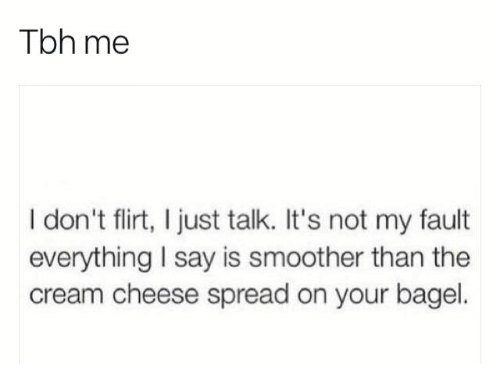Tbh, Cream, and Cheese: Tbh me  I don't flirt, I just talk. It's not my fault  everything I say is smoother than the  cream cheese spread on your bagel.