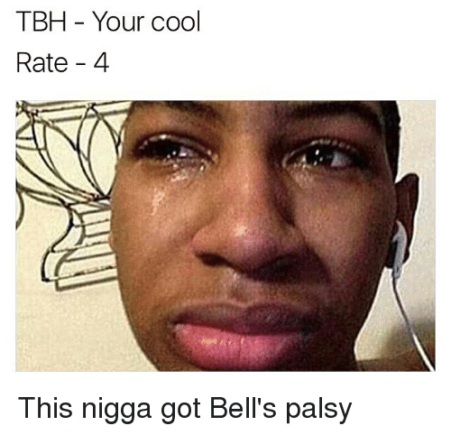tbh your cool rate 4 this nigga got bells palsy 26773458 tbh your cool rate 4 this nigga got bell's palsy tbh meme on me me