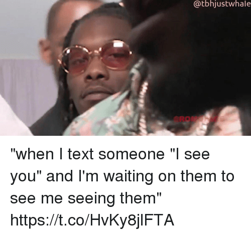 "Text, Girl Memes, and Waiting...: @tbhjustwhale ""when I text someone ""I see you"" and I'm waiting on them to see me seeing them"" https://t.co/HvKy8jlFTA"