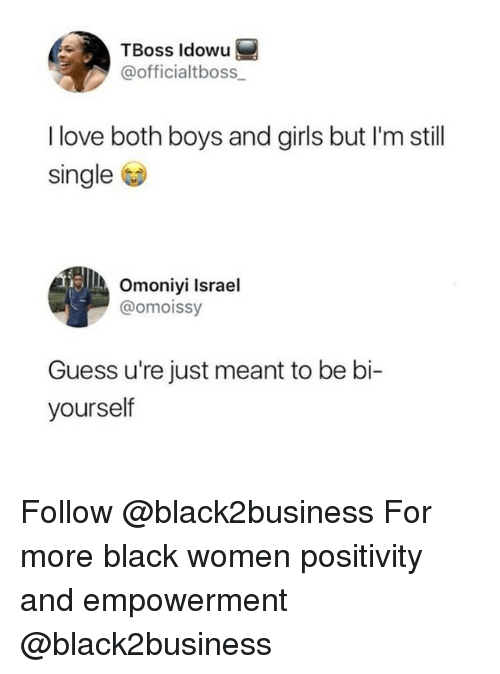 Girls, Love, and Memes: TBoss ldowu  @officialtboss  I love both boys and girls but I'm still  single  Omoniyi Israel  @omoissy  Guess u're just meant to be bi-  yourself Follow @black2business For more black women positivity and empowerment @black2business