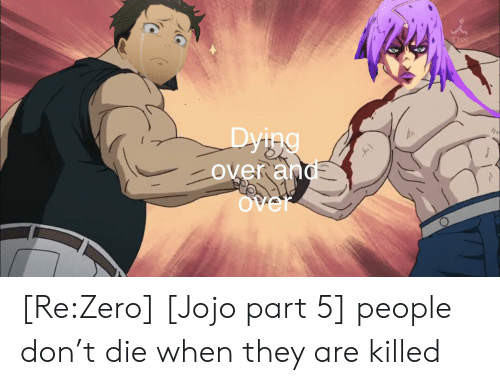Anime, Zero, and Jojo: TBS  Dying  Over and  Over [Re:Zero] [Jojo part 5] people don't die when they are killed