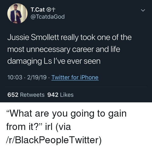 "Blackpeopletwitter, Iphone, and Life: @TcatdaGod  Jussie Smollett really took one of the  most unnecessary career and life  damaging Ls I've ever seen  10:03 2/19/19 Twitter for iPhone  652 Retweets 942 Likes ""What are you going to gain from it?"" irl (via /r/BlackPeopleTwitter)"