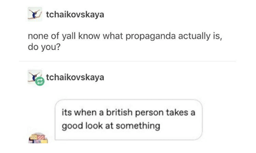 Good, Propaganda, and British: tchaikovskaya  none of yall know what propaganda actually is,  do you?  tchaikovskaya  its when a british person takes a  good look at something