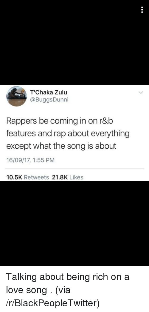 Being Rich, Blackpeopletwitter, and Love: T'Chaka Zulu  @BuggsDunni  Rappers be coming in on r&b  features and rap about everything  except what the song is about  16/09/17, 1:55 PM  10.5K Retweets 21.8K Likes <p>Talking about being rich on a love song . (via /r/BlackPeopleTwitter)</p>