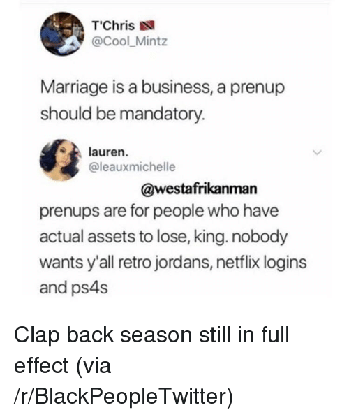 "Blackpeopletwitter, Jordans, and Marriage: T""Chris  @Cool_Mintz  Marriage is a business, a prenup  should be mandatory.  lauren.  @leauxmichelle  @westafrikanman  prenups are for people who have  actual assets to lose, king. nobody  wants y'all retro jordans, netflix logins  and ps4s <p>Clap back season still in full effect (via /r/BlackPeopleTwitter)</p>"