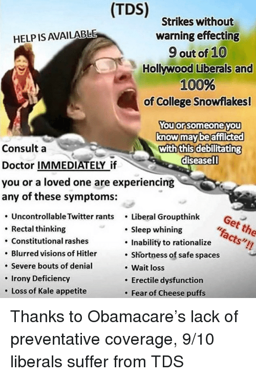 Anaconda, College, and Doctor: (TDS)  Strikes without  warning effecting  9 out of 10  Hollywood Liberals and  100%  of College Snowflakes!  HELP IS AVAILABLE  ouor someoneyou  know maybe afiflicted  with this debilitating  diseasell  Consult a  Doctor IMMEDIATELY if  you or a loved one are experiencing  any of these symptoms:  Uncontrollable Twitter rants . Liberal Groupthink G  Get the  Rectal thinking  . Constitutional rashes  . Blurred visions of Hitler  . Severe bouts of denial  Irony Deficiency  . Loss of Kale appetite  Sleep whining  Inability to rationalize  . Shortness of safe spaces  Wait loss  Erectile dysfunction  . Fear of Cheese puffs