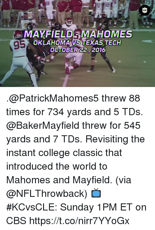 College, Memes, and Cbs: TE  23  MAFIELDAMAHOMES  5  OKLAHOMAVS TEXAS TECH  OCTOBER 22. 2016 .@PatrickMahomes5 threw 88 times for 734 yards and 5 TDs. @BakerMayfield threw for 545 yards and 7 TDs.  Revisiting the instant college classic that introduced the world to Mahomes and Mayfield. (via @NFLThrowback)  📺 #KCvsCLE: Sunday 1PM ET on CBS https://t.co/nirr7YYoGx