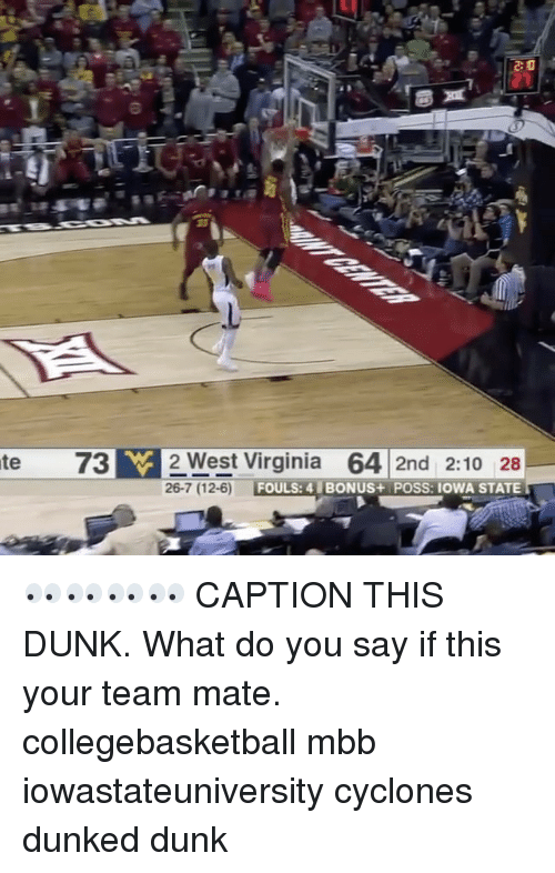 Dunk, Memes, and Iowa: te 73 W 2 West Virginia  64 2nd 2:10 28  26-7 (12-6)  FOULS: 4 BONUS+ POSS: IOWA STATE 👀👀👀👀 CAPTION THIS DUNK. What do you say if this your team mate. collegebasketball mbb iowastateuniversity cyclones dunked dunk
