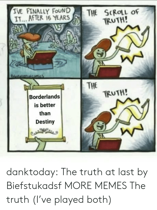 Dank, Destiny, and Memes: TE AFTERLY FEAR  THE SKIL of  TRUTH!  IT...AFTER 15 YEARS    THE  TRUTH!  Borderlands  is better  than  Destiny danktoday:  The truth at last by Biefstukadsf MORE MEMES  The truth (I've played both)