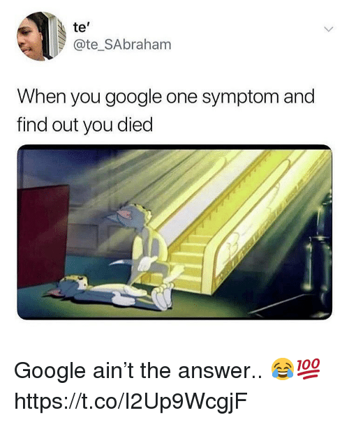 Google, Answer, and One: te'  @te_SAbraham  When you google one symptom and  find out you died Google ain't the answer.. 😂💯 https://t.co/I2Up9WcgjF