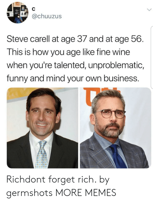 Dank, Funny, and Memes: TEA  @chuuzus  Steve carell at age 37 and at age 56  This is how you age like fine wine  when you're talented, unproblematic,  funny and mind your own business Richdont forget rich. by germshots MORE MEMES