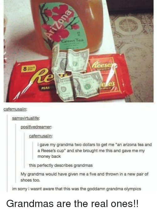 "Grandma, Money, and Reese's: Tea  Green  PEAR  cafemusaiin:  samsvirtuallife:  positivedreamer  cafemusalin:  i gave my grandma two dollars to get me ""an arizona tea and  a Reese's cup"" and she brought me this and gave me my  money back  this perfectly describes grandmas  My grandma would have given me a five and thrown in a new pair of  shoes too.  im sorry i wasnt aware that this was the goddamn grandma olympics Grandmas are the real ones!!"