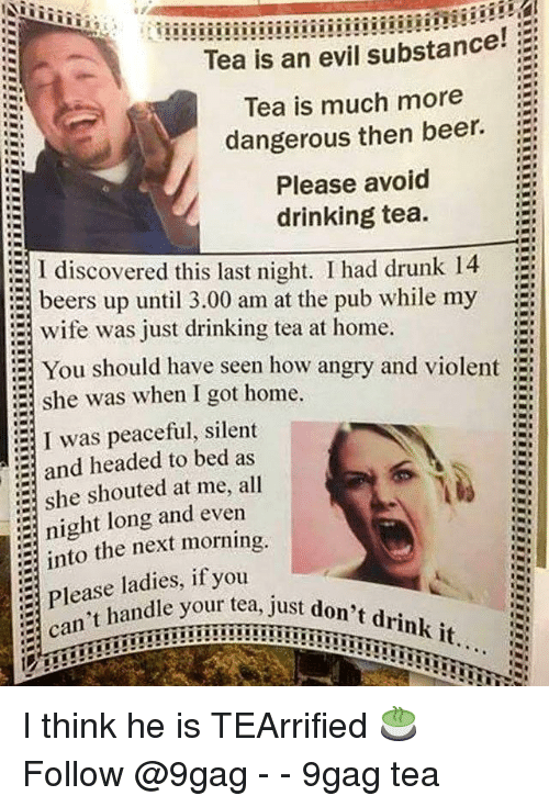 9gag, Beer, and Drinking: Tea is an evil substance!  Tea is much more  dangerous then beer.  Please avoid  drinking tea.  I discovered this last night. I had drunk 14  beers up until 3.00 am at the pub while my  wife was just drinking tea at home.  You should have seen how angry and violent  she was when I got home.  :  I was peaceful, silent  and headed to bed as  she shouted at me, all  night long and evern  into the next morning  Please ladies, if you  an't handle your  tea, just don't drink it...  just I think he is TEArrified 🍵 Follow @9gag - - 9gag tea