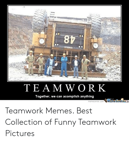 Funny, Memes, and Best: TEA M W ORK  Together, we can acomplish anything Teamwork Memes. Best Collection of Funny Teamwork Pictures