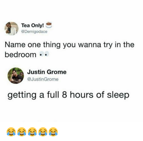 Girl Memes, Sleep, and Tea: Tea Only! .  @Demigodace  Name one thing you wanna try in the  bedroom ..  Justin Grome  @JustinGrome  getting a full 8 hours of sleep 😂😂😂😂😂
