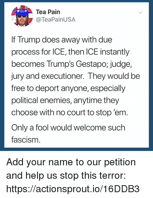 Free, Help, and Trump: Tea Pain  @TeaPainUSA  If Trump does away with due  process for ICE, then ICE instantly  becomes Trump's Gestapo; judge,  jury and executioner. They would be  free to deport anyone, especially  political enemies, anytime they  choose with no court to stop 'enm  Only a fool would welcome such  fascism Add your name to our petition and help us stop this terror: https://actionsprout.io/16DDB3