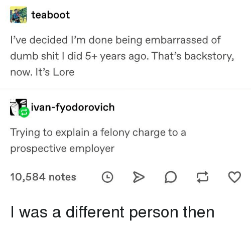 Dumb, Shit, and Tumblr: teaboot  l've decided I'm done being embarrassed of  dumb shit I did 5+ years ago. That's backstory,  now. It's Lore  ivan-fyodorovich  Trying to explain a felony charge to a  prospective employer  10,584 notes