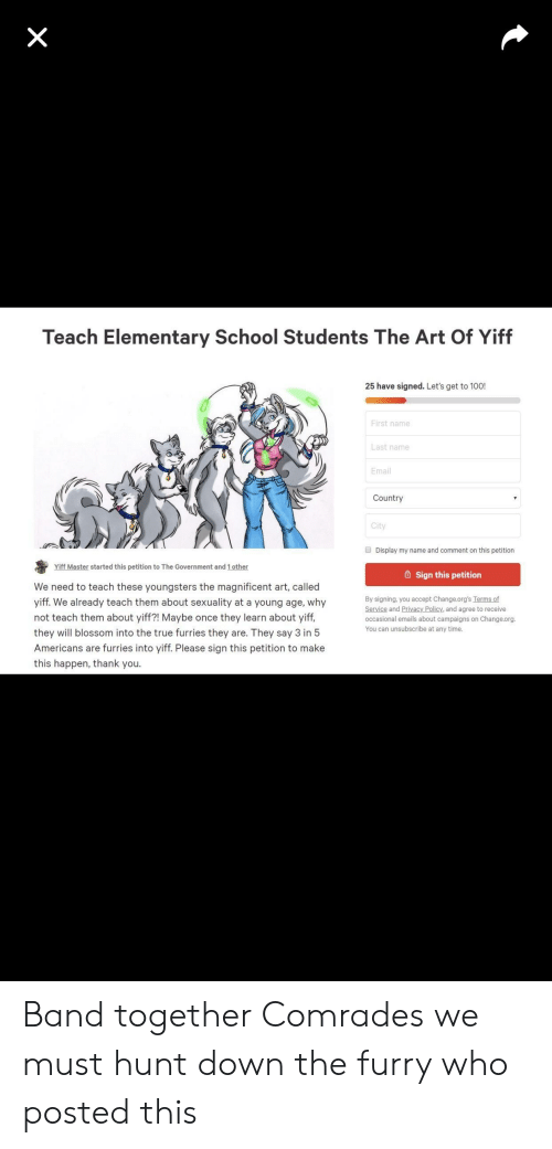 School, True, and Thank You: Teach Elementary School Students The Art Of Yiff  25 have signed. Let's get to 100!  First name  Last name  Email  Country  City  Display my name and comment on this petition  Yiff Master started this petition to The Government and 1 other  6 Sign this petition  We need to teach these youngsters the magnificent art, called  yiff. We already teach them about sexuality at a young age, why  not teach them about yiff?! Maybe once they learn about yiff,  they will blossom into the true furries they are. They say 3 in 5  Americans are furries into yiff. Please sign this petition to make  this happen, thank you.  By signing, you accept Change.org's Terms of  Service and Privacy Policy, and agree to receive  occasional emails about campaigns on Change.org.  You can unsubscribe at any time. Band together Comrades we must hunt down the furry who posted this
