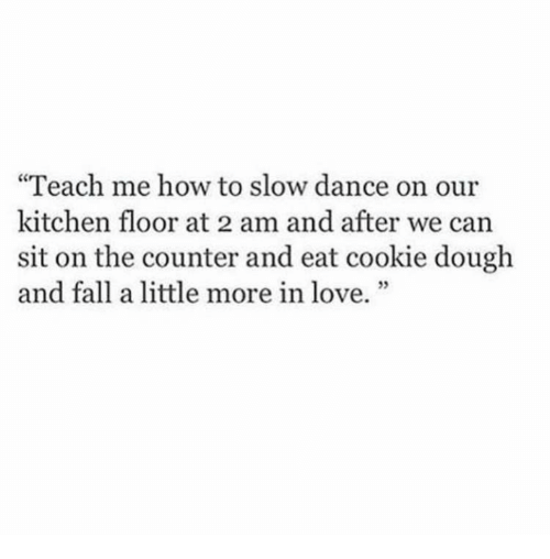 "Fall, Love, and How To: ""Teach me how to slow dance on our  kitchen floor at 2 am and after we can  sit on the counter and eat cookie dough  and fall a little more in love."""