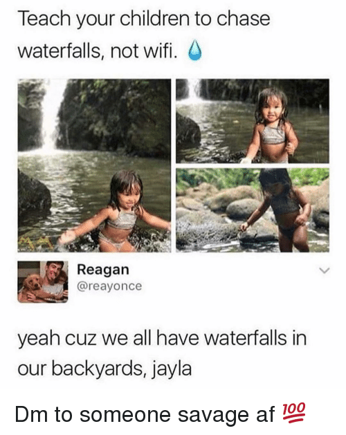 Af, Children, and Memes: Teach your children to chase  waterfalls, not wifi.  Reagan  @reayonce  yeah cuz we all have waterfalls in  our backyards, jayla Dm to someone savage af 💯