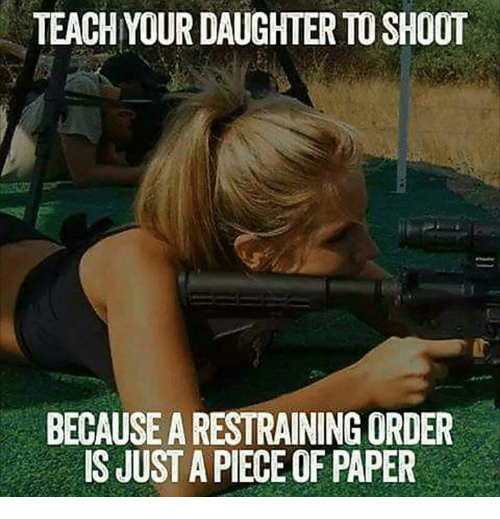 Memes, 🤖, and Paper: TEACH YOUR DAUGHTER TO SHOOT  BECAUSE A RESTRAINING ORDER  IS JUST A PIECE OF PAPER