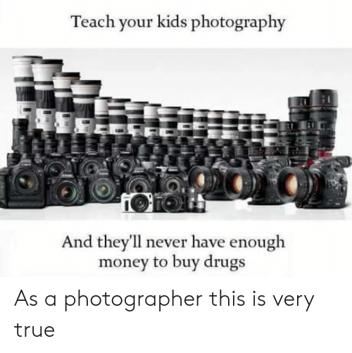 Drugs, Money, and True: Teach your kids photography  And they ll never have enough  money to buy drugs As a photographer this is very true