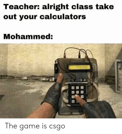Teacher Alright Class Take Out Your Calculators Mohammed