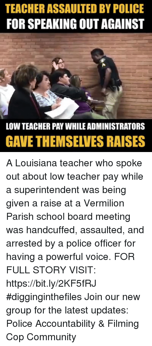 Community, Memes, and Police: TEACHER ASSAULTED BY POLICE  FOR SPEAKING OUT AGAINST  LOW TEACHER PAY WHILE ADMINISTRATORS  GAVE THEMSELVES RAISES A Louisiana teacher who spoke out about low teacher pay while a superintendent was being given a raise at a Vermilion Parish school board meeting was handcuffed, assaulted, and arrested by a police officer for having a powerful voice.  FOR FULL STORY VISIT: https://bit.ly/2KF5fRJ #digginginthefiles Join our new group for the latest updates: Police Accountability & Filming Cop Community