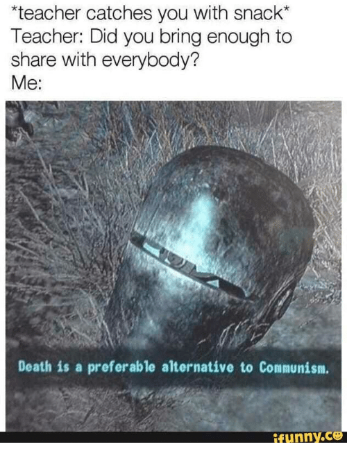 Teacher, Death, and Communism: teacher catches you with snack*  Teacher: Did you bring enough to  share with everybody?  Me:  Death is a preferable alternative to Communism.  ifunny.Ce